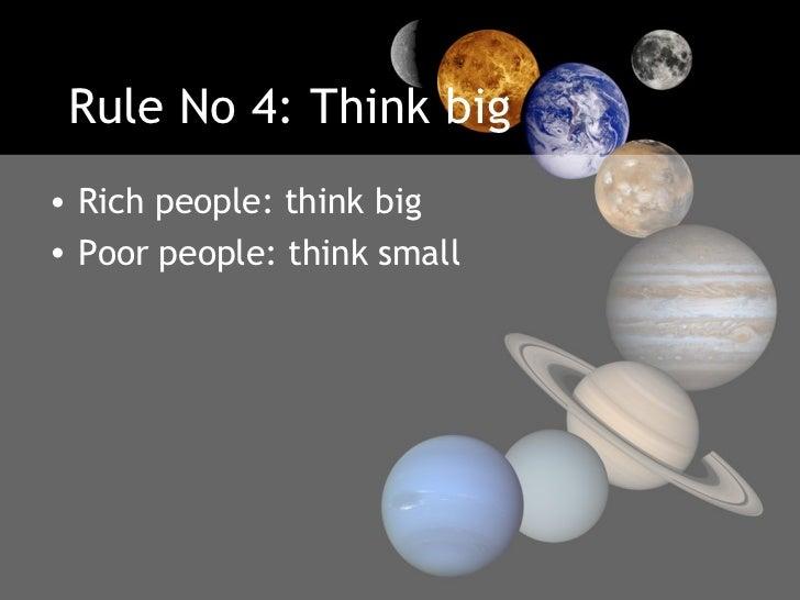 Rule No 4: Think big <ul><li>Rich people: think big  </li></ul><ul><li>Poor people: think small </li></ul>