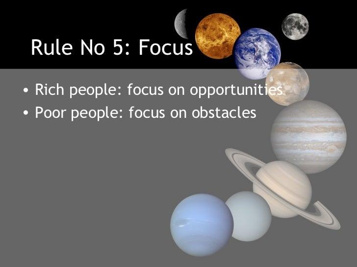 Rule No 5: Focus <ul><li>Rich people: focus on opportunities  </li></ul><ul><li>Poor people: focus on obstacles </li></ul>
