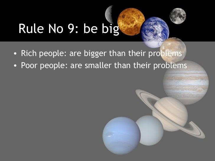 Rule No 9: be big <ul><li>Rich people: are bigger than their problems </li></ul><ul><li>Poor people: are smaller than thei...
