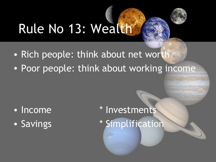 Rule No 13: Wealth <ul><li>Rich people: think about net worth </li></ul><ul><li>Poor people: think about working income </...