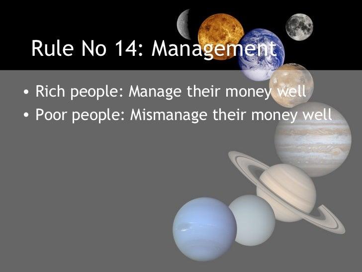 Rule No 14: Management <ul><li>Rich people: Manage their money well </li></ul><ul><li>Poor people: Mismanage their money w...