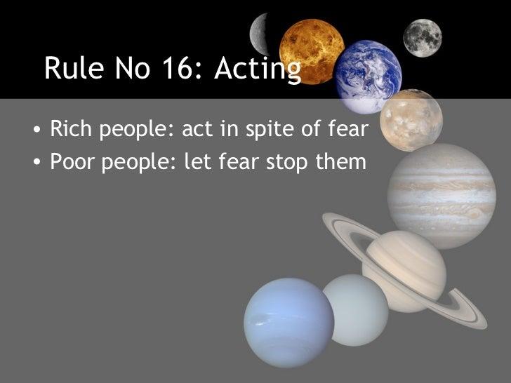 Rule No 16: Acting <ul><li>Rich people: act in spite of fear </li></ul><ul><li>Poor people: let fear stop them </li></ul>