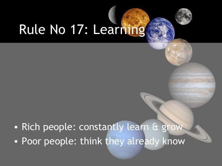 Rule No 17: Learning <ul><li>Rich people: constantly learn & grow </li></ul><ul><li>Poor people: think they already know <...