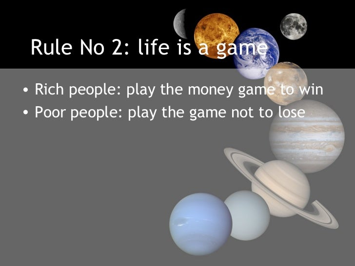 Rule No 2: life is a game <ul><li>Rich people: play the money game to win  </li></ul><ul><li>Poor people: play the game no...