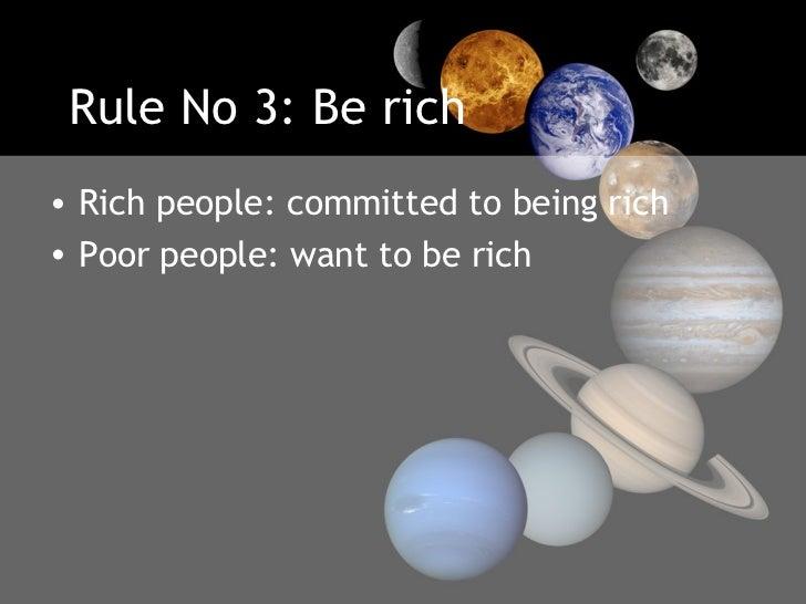 Rule No 3: Be rich <ul><li>Rich people: committed to being rich  </li></ul><ul><li>Poor people: want to be rich </li></ul>