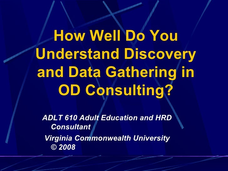 How Well Do You Understand Discovery and Data Gathering in OD Consulting? ADLT 610 Adult Education and HRD Consultant Virg...