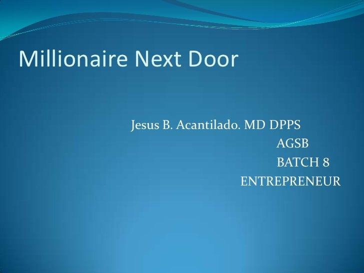 Millionaire Next Door <br />Jesus B. Acantilado. MD DPPS<br />AGSB <br />BATCH 8<br />ENTREPREN...