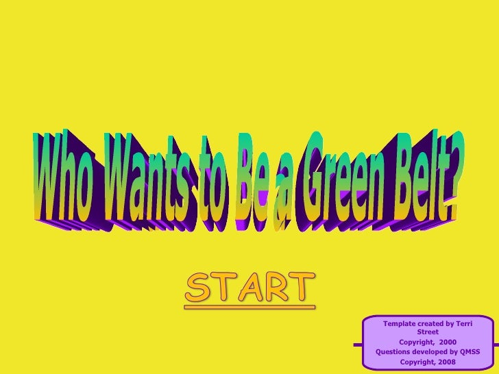 Who Wants to Be a Green Belt? Template created by Terri Street Copyright,  2000 Questions developed by QMSS Copyright, 2008