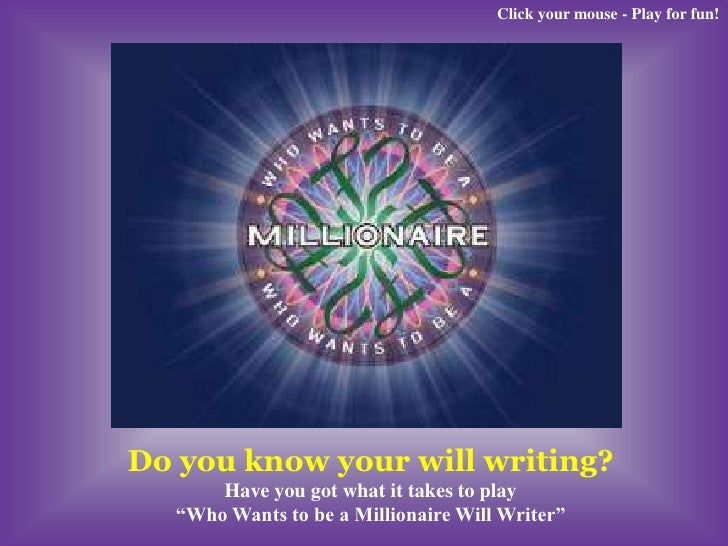 "Click your mouse - Play for fun!     Do you know your will writing?       Have you got what it takes to play   ""Who Wants ..."