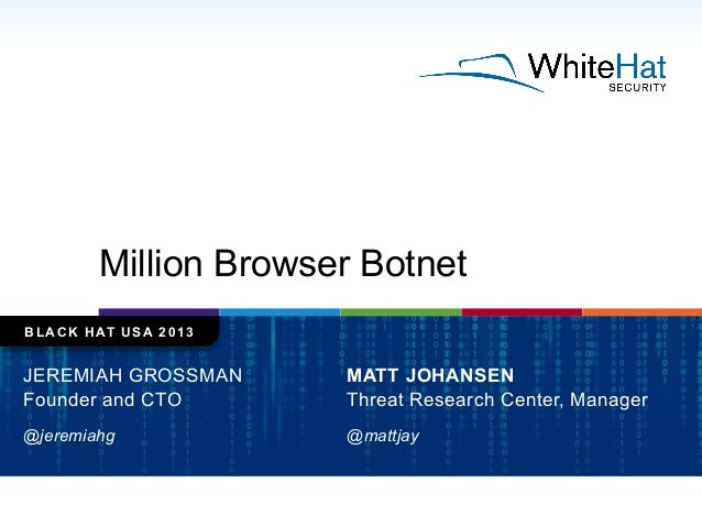 Million Browser Botnet BLACK HAT USA 2013 JEREMIAH GROSSMAN Founder and CTO @jeremiahg MATT JOHANSEN Threat Research Cente...