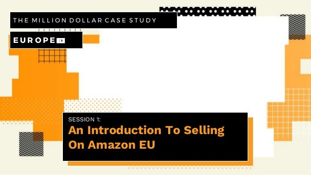 SESSION 1: An Introduction To Selling On Amazon EU T H E M I L L I O N D O L L A R C A S E S T U D Y E U R O P E 💶
