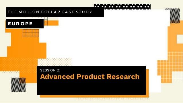 SESSION 2: Advanced Product Research T H E M I L L I O N D O L L A R C A S E S T U D Y E U R O P E