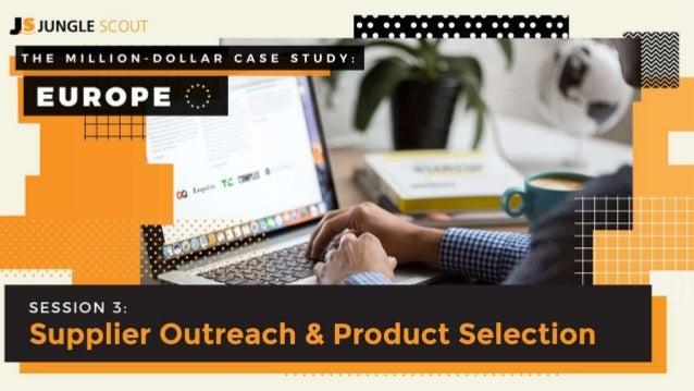 SESSION 3: Supplier Outreach & Product Selection T H E M I L L I O N D O L L A R C A S E S T U D Y E U R O P E