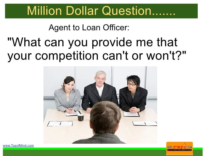 "Million Dollar Question.......                     Agent to Loan Officer:   ""What can you provide me that   your competiti..."