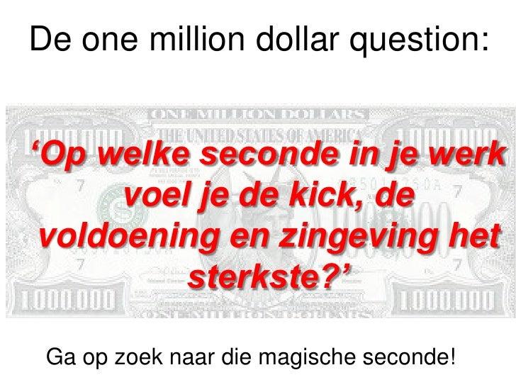 De one million dollar question:'Op welke seconde in je werk      voel je de kick, de voldoening en zingeving het          ...