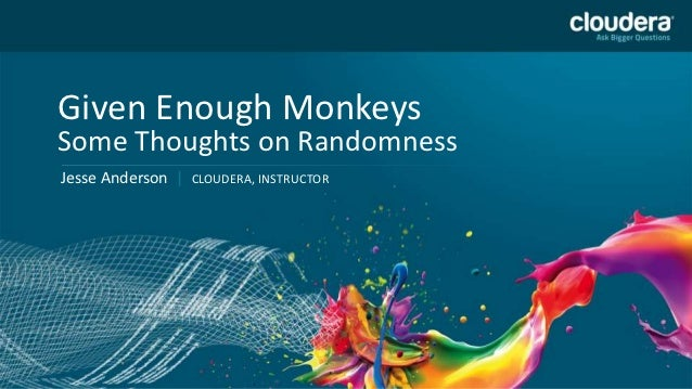 Given Enough MonkeysSome Thoughts on RandomnessJesse Anderson |   CLOUDERA, INSTRUCTOR