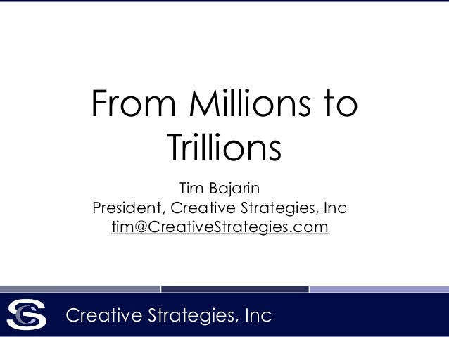 Creative Strategies, Inc From Millions to Trillions Tim Bajarin President, Creative Strategies, Inc tim@CreativeStrategies...