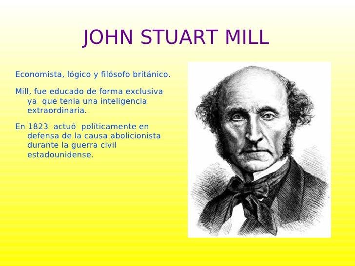 JOHN STUART MILL Economista, lógico y filósofo británico.  Mill, fue educado de forma exclusiva    ya que tenia una inteli...