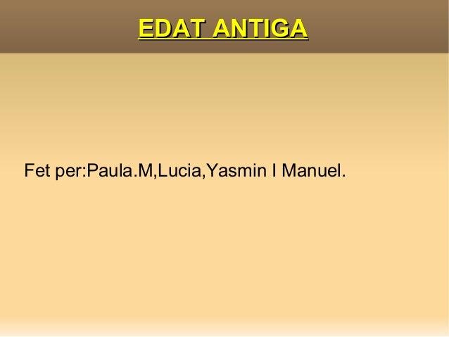 EDAT ANTIGA     Fet per:Paula.M,Lucia,Yasmin I Manuel.