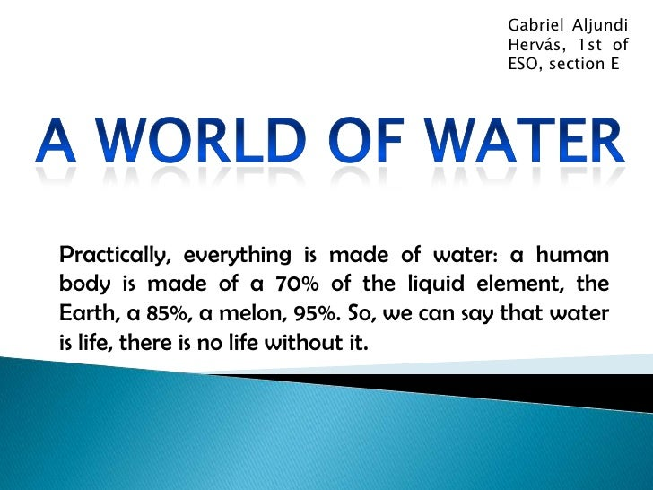 Gabriel Aljundi Hervás, 1st of ESO, section E<br />A world of water<br />Practically, everything is made of water: a human...