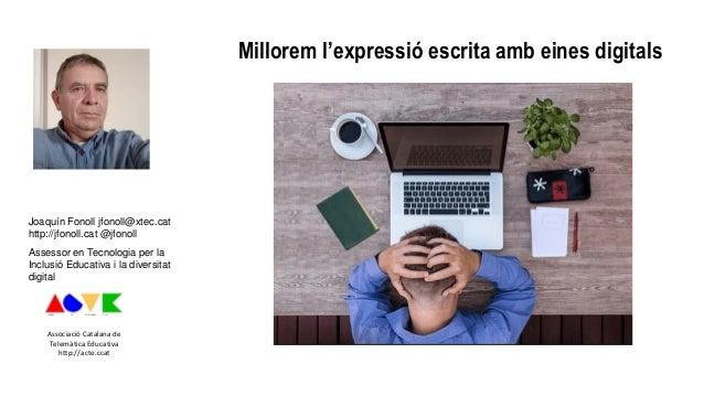 Millorem l'expressió escrita amb eines digitals Joaquín Fonoll jfonoll@xtec.cat http://jfonoll.cat @jfonoll Assessor en Te...