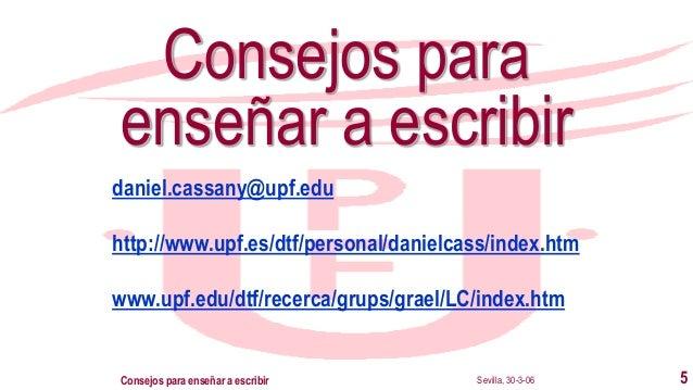 Sevilla, 30-3-06Consejos para enseñar a escribir 5 Consejos para enseñar a escribir daniel.cassany@upf.edu http://www.upf....