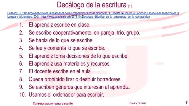 Sevilla, 30-3-06Consejos para enseñar a escribir 7 Decálogo de la escritura [1] 1. El aprendiz escribe en clase. 2. Se esc...