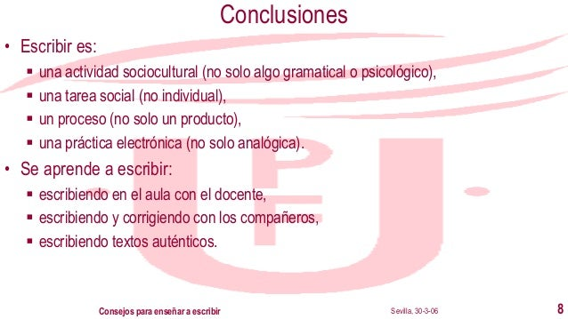 Sevilla, 30-3-06Consejos para enseñar a escribir 8 Conclusiones • Escribir es: ▪ una actividad sociocultural (no solo algo...