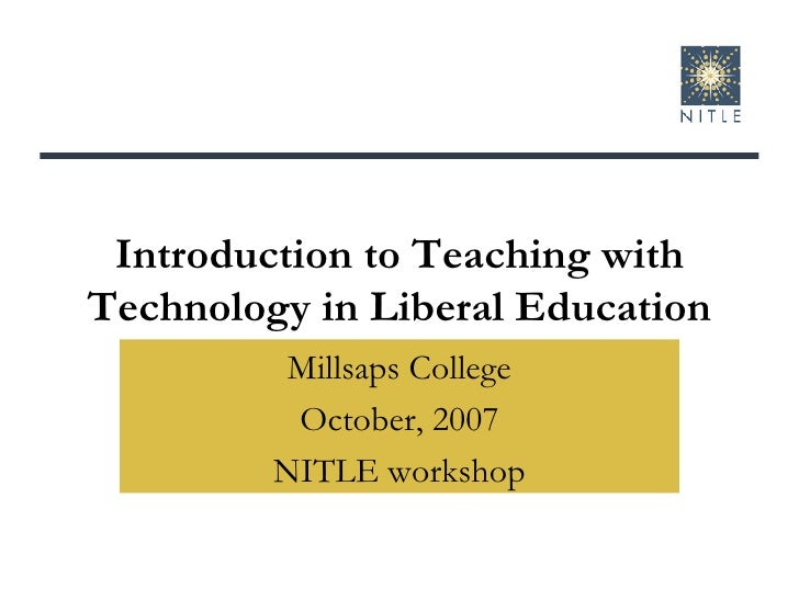 Introduction to Teaching with Technology in Liberal Education Millsaps College October, 2007 NITLE workshop
