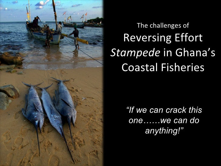 "The challenges of Reversing Effort  Stampede  in Ghana's Coastal Fisheries "" If we can crack this one……we can do anything!"""