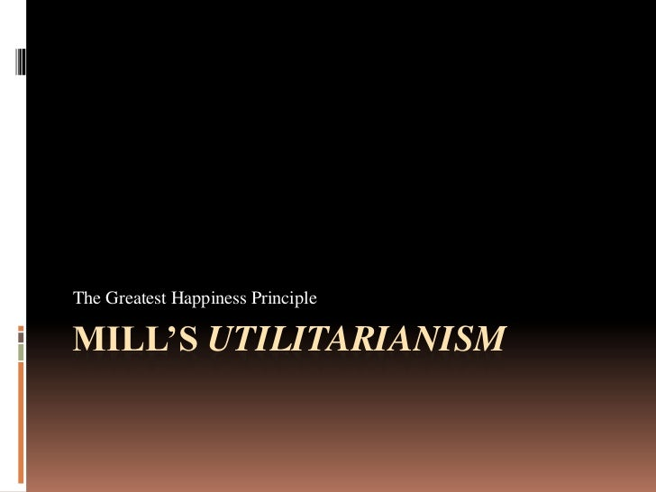 Mill's Utilitarianism<br />The Greatest Happiness Principle<br />