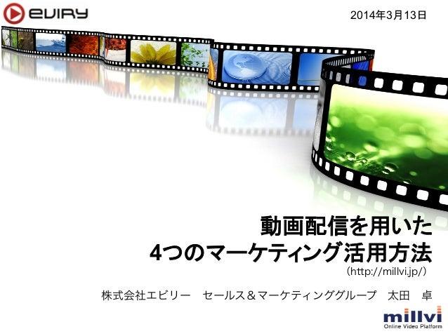 動画配信を用いた 4つのマーケティング活用方法 (http://millvi.jp/) 株式会社エビリーセールス&マーケティンググループ太田卓    2014年3月13日