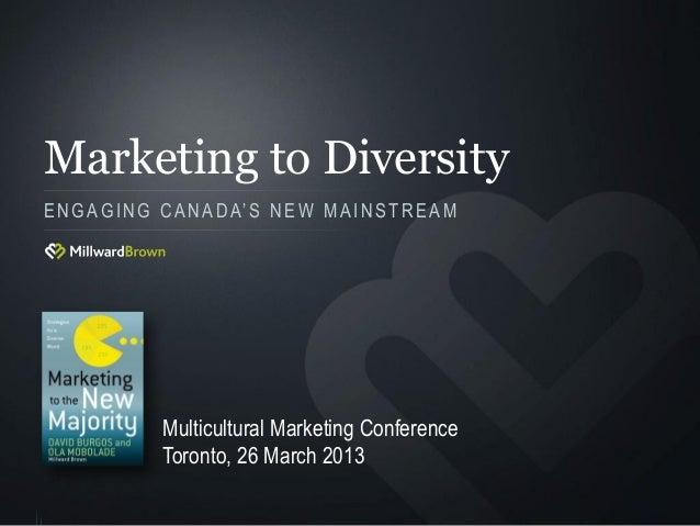 Marketing to DiversityE N G A G I N G C A N A D A' S N E W M A I N S T R E A M                Multicultural Marketing Conf...