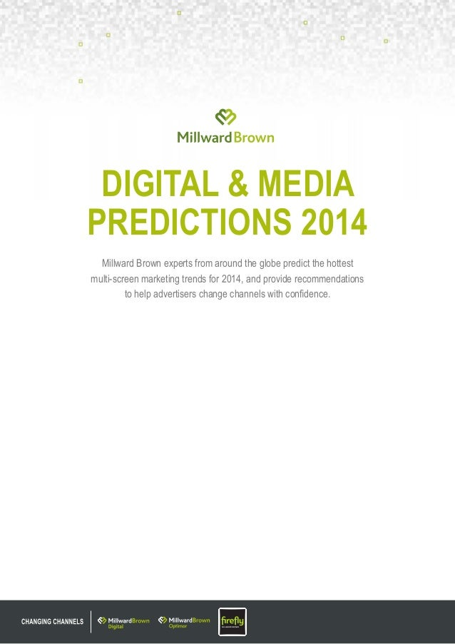 DIGITAL & MEDIA PREDICTIONS 2014 Millward Brown experts from around the globe predict the hottest multi-screen marketing t...