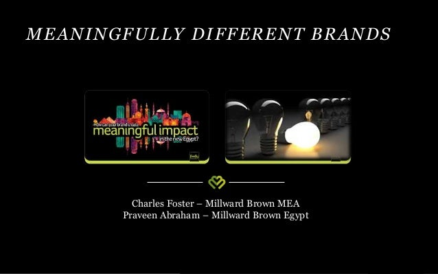 MEANINGFULLY DIFFERENT BRANDS Charles Foster – Millward Brown MEA Praveen Abraham – Millward Brown Egypt