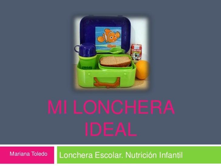 MI LONCHERA                 IDEALMariana Toledo   Lonchera Escolar. Nutrición Infantil