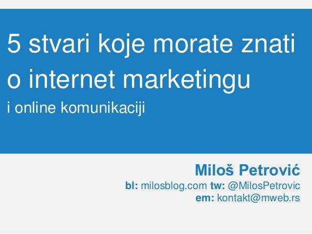 5 stvari koje morate znati o internet marketingu i online komunikaciji Miloš Petrović bl: milosblog.com tw: @MilosPetrovic...