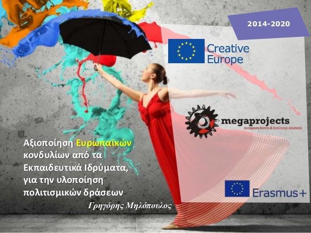 2014-2020 Γρηγόρης Μηλόπουλος Αξιοποίηση Ευρωπαϊκών κονδυλίων από τα Εκπαιδευτικά Ιδρύματα, για την υλοποίηση πολιτισμικών...