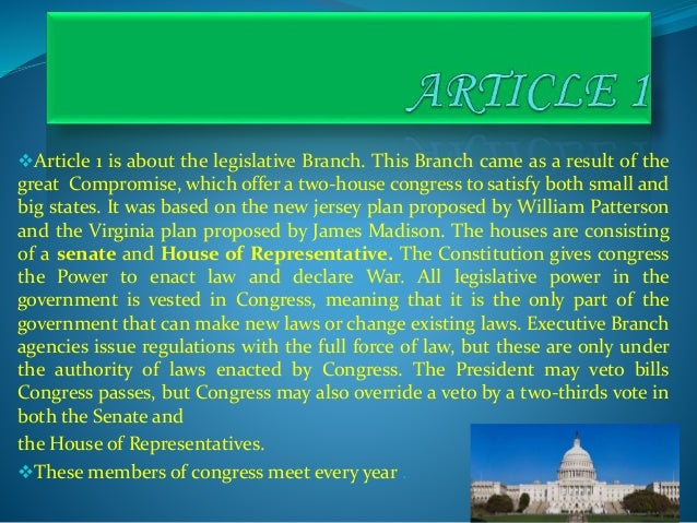 Article 1 is about the legislative Branch. This Branch came as a result of the great Compromise, which offer a two-house ...