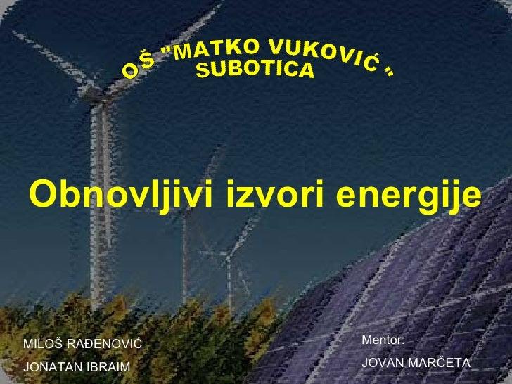 Obnovljivi izvori energijeMILOŠ RAĐENOVIĆ    Mentor:JONATAN IBRAIM     JOVAN MARČETA