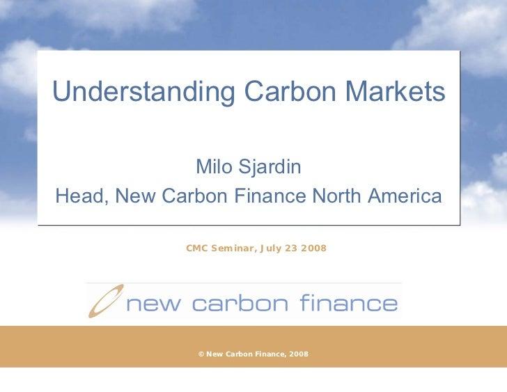 Understanding Carbon Markets               Milo Sjardin Head, New Carbon Finance North America              CMC Seminar, J...