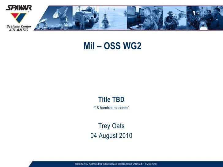 Mil – OSS WG2 Title TBD ' 18 hundred seconds' Trey Oats 04 August 2010 Statement A: Approved for public release; Distribut...