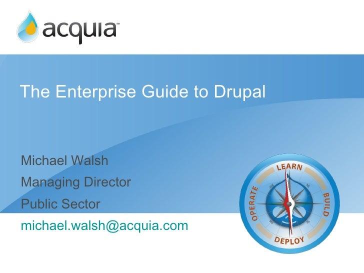 The Enterprise Guide to Drupal <ul><li>Michael Walsh </li></ul><ul><li>Managing Director </li></ul><ul><li>Public Sector <...