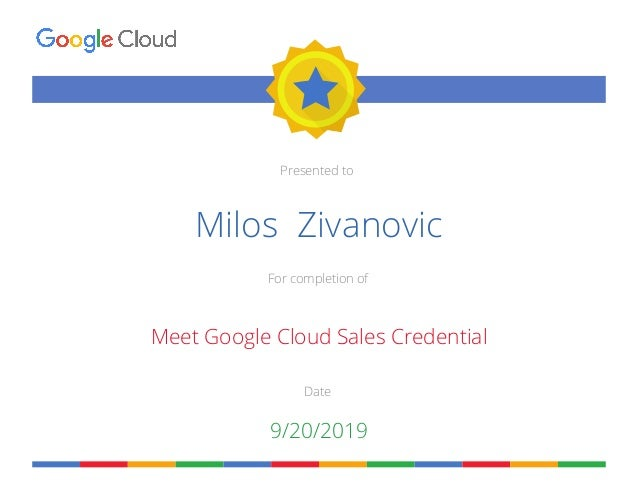 Presented to For completion of Date Milos Zivanovic Meet Google Cloud Sales Credential 9/20/2019