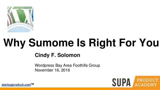 startupproduct.comTM Why Sumome Is Right For You Cindy F. Solomon Wordpress Bay Area Foothills Group November 16, 2016