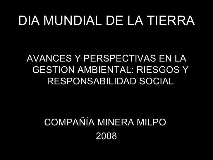 DIA MUNDIAL DE LA TIERRA <ul><li>AVANCES Y PERSPECTIVAS EN LA GESTION AMBIENTAL: RIESGOS Y RESPONSABILIDAD SOCIAL </li></u...