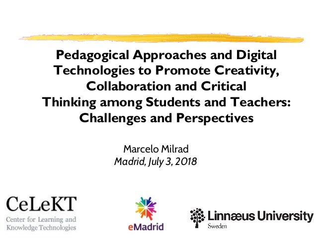 Marcelo Milrad Madrid, July 3, 2018 Pedagogical Approaches and Digital Technologies to Promote Creativity, Collaboration a...