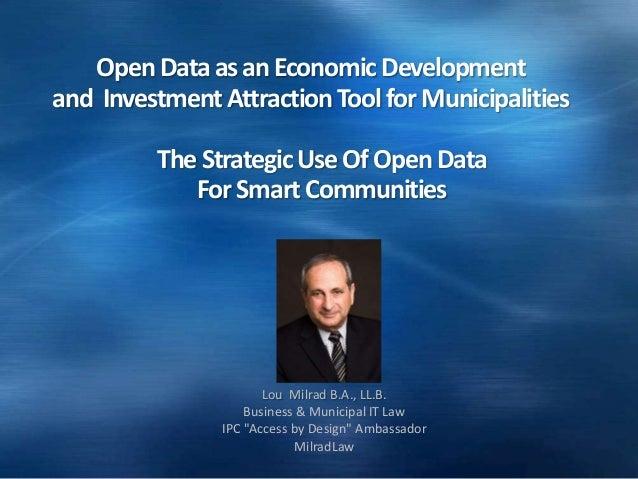 OpenDataasanEconomicDevelopment and InvestmentAttractionToolforMunicipalities Lou Milrad B.A., LL.B. Business & Municipal ...