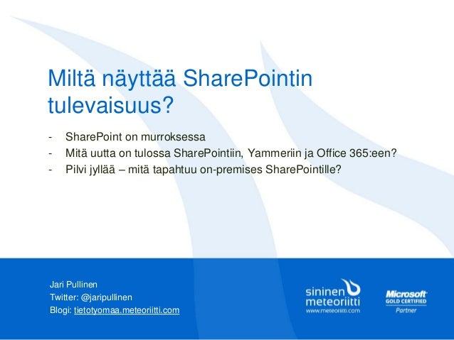 Miltä näyttää SharePointin tulevaisuus? Jari Pullinen Twitter: @jaripullinen Blogi: tietotyomaa.meteoriitti.com - SharePoi...