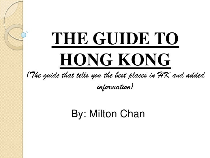 THE GUIDE TO HONG KONG(The guide that tells you the best places in HK and added information)<br />By: Milton Chan<br />